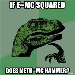 Philosoraptor - if e=mc squared does meth=MC hammer?