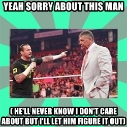 CM Punk Apologize! - YEAH SORRY ABOUT THIS MAN ( HE'LL NEVER KNOW I DON'T CARE ABOUT BUT I'LL LET HIM FIGURE IT OUT)