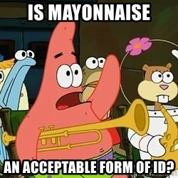 Patrick - IS MAYONNAISE AN ACCEPTABLE FORm OF ID?