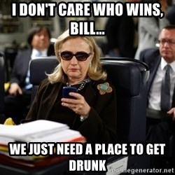 Texts from Hillary - I don't care who wins, Bill...  We just need a place to get drunk