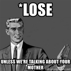 Correction Guy - *lose UNLESS WE'RE TALKING ABOUT YOUR MOTHER