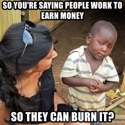 Skeptical African Child - So you're saying people work to earn money so they can burn it?