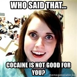 Overprotective Girlfriend - WHO SAID THAT... COCAINE IS NOT GOOD FOR YOU?