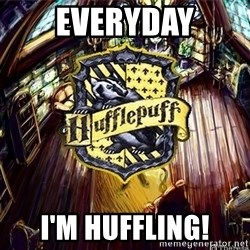Typical Hufflepuff - Everyday I'm huffling!