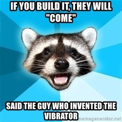 """Lame Pun Coon - if you build it, they will """"come"""" said the guy who invented the vibrator"""
