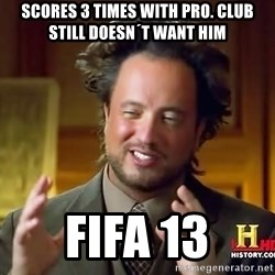 Ancient Aliens - Scores 3 times with pro. club still doesn´t want him Fifa 13