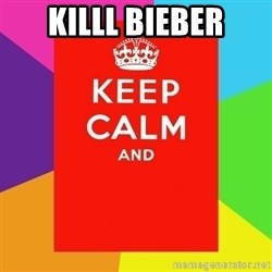 Keep calm and - KILLL Bieber