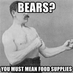 overly manlyman - BEARS? YOU MUST MEAN FOOD SUPPLIES