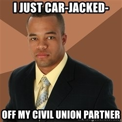 Successful Black Man - I just car-jacked- off my civil union partner