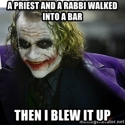 joker - a priest and a rabbi walked into a bar then i blew it up