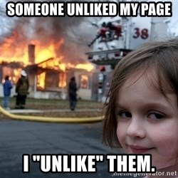 "Disaster Girl - Someone unliked my page i ""unlike"" them."