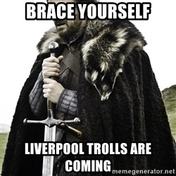 Ned Stark - brace yourself liverpool trolls are coming
