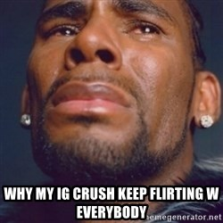 R. Kelly - Why my ig crush keep flirting w everybody