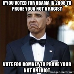 Not Bad Obama - IfYOU VOTED FOR obama IN 2008 to prove your not a racist vote for romney to prove your not an idiot