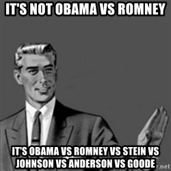 Correction Guy - it's not obama vs romney it's obama vs romney vs stein vs johnson vs anderson vs goode