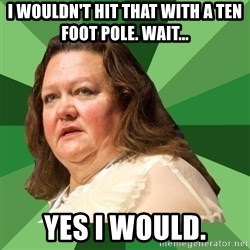 Dumb Whore Gina Rinehart - I wouldn't Hit that with a ten foot pole. Wait... Yes I would.