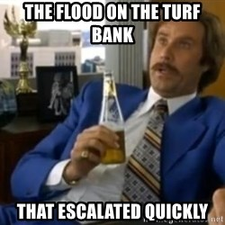 That escalated quickly-Ron Burgundy - the flood on the turf bank that escalated quickly