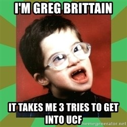 Retarded Kid #1 - i'm greg brittain it takes me 3 tries to get into ucf