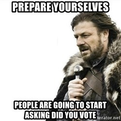 Prepare yourself - prepare yourselves people are going to start asking did you vote