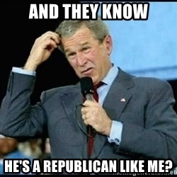 Confused GWBush - and they know he's a republican like me?