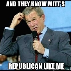 Confused GWBush - and they know mitt's  republican like me