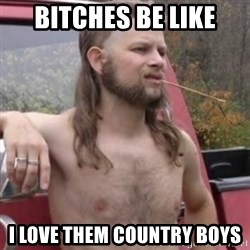 Stereotypical Redneck - Bitches be like i love them country boys