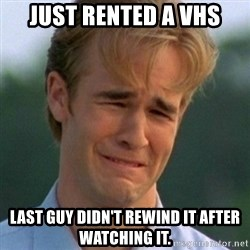 90s Problems - just rented a vhs last guy didn't rewind it after watching it.