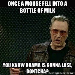 I got a fever - Once a mouse fell into a  bottle of milk You know Obama is gonna lose, dontcha?