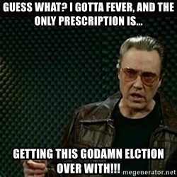 I got a fever - GUESS WHAT? I GOTTA FEVER, AND THE ONLY PRESCRIPTION IS... Getting this godamn elction over with!!!