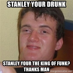 Stoner Stanley - stanley your drunk stanley your the king of funk? thanks man