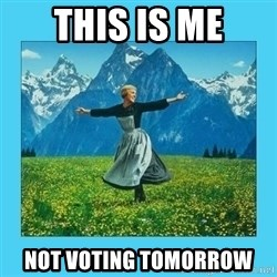 the hills are alive - this is me not voting tomorrow