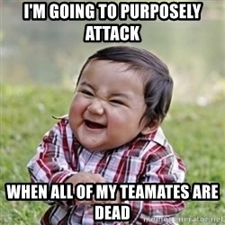 evil toddler kid2 - I'm going to purposely attack   when all of my teamates are dead