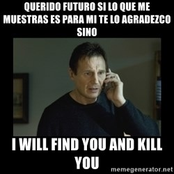 I will find you and kill you - querido futuro si lo que me muestras es para mi te lo agradezco sino I will find you and kill you
