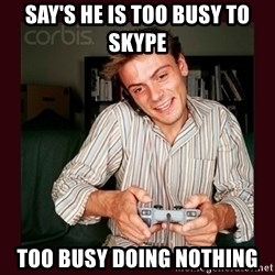 Scumbag Long Distance Boyfriend - Say's he is too busy to skype too busy doing nothing