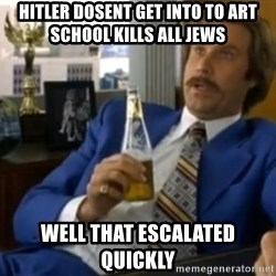 That escalated quickly-Ron Burgundy - HITLER DOSENT GET INTO TO ART SCHOOL KILLS ALL JEWS WELL THAT ESCALATED QUICKLY