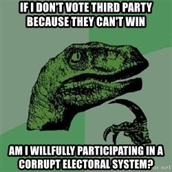 Philosoraptor - IF I DON'T VOTE THIRD PARTY BECAUSE THEY CAN'T WIN AM I WILLFULLY PARTICIPATING IN A CORRUPT ELECTORAL SYSTEM?