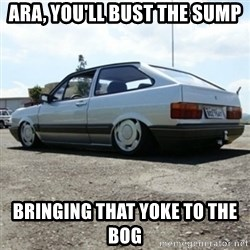 treiquilimei - ara, you'll bust the sump bringing that yoke to the bog