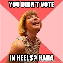 Amused Anna Wintour - You didn't vote in heels? Haha