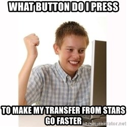 Computer kid - WHAT BUTTON DO I PRESS TO MAKE MY TRANSFER FROM STARS GO FASTER