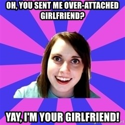 over attached girlfriend - oh, you sent me over-attached girlfriend? yay, I'm your girlfriend!