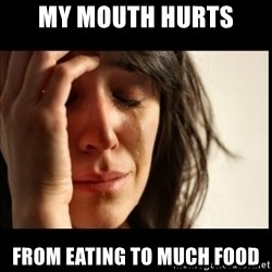 First World Problems - my mouth hurts from eating to much food