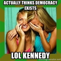 Laughing Girls  - actually thinks democracy exists  lol kennedy