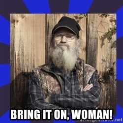 HEY... Si Robertson - BRING IT ON, WOMAN!