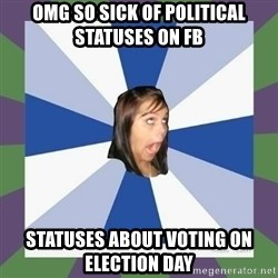 Annoying FB girl - OMG SO SICK OF POLITICAL STATUSES ON FB statuses about voting on election day
