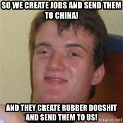 Really Stoned Guy - So we create jobs and send them to china! and they create rubber dogshit and send them to us!