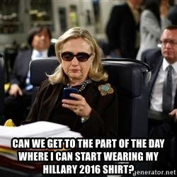 Texts from Hillary - Can we get to the part of the day where i can start wearing my hillary 2016 shirt?