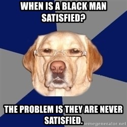 Racist Dawg - when is a black man satisfied? The problem is they are never satisfied.