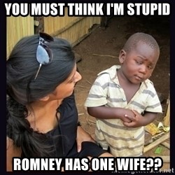 Skeptical third-world kid - you must think I'm stupid Romney has one wife??