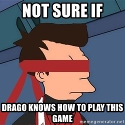 fryshi - not sure if  drago knows how to play this game