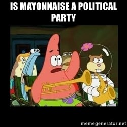 Patrick Star Instrument - Is mayonnaise a politICal party